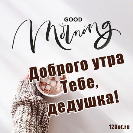 Оригинальная картинка с добрым утром для дедушки! скачать открытку бесплатно   123ot