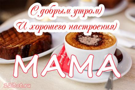 Доброе утро, мама! Доброе утро, мама! Хорошего настроения! Картинки, доброе утро мама! Картинки красивые! Открытки с добром утром маме! скачать открытку бесплатно | 123ot